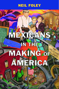 Mexicans in the Making of America by Neil Foley